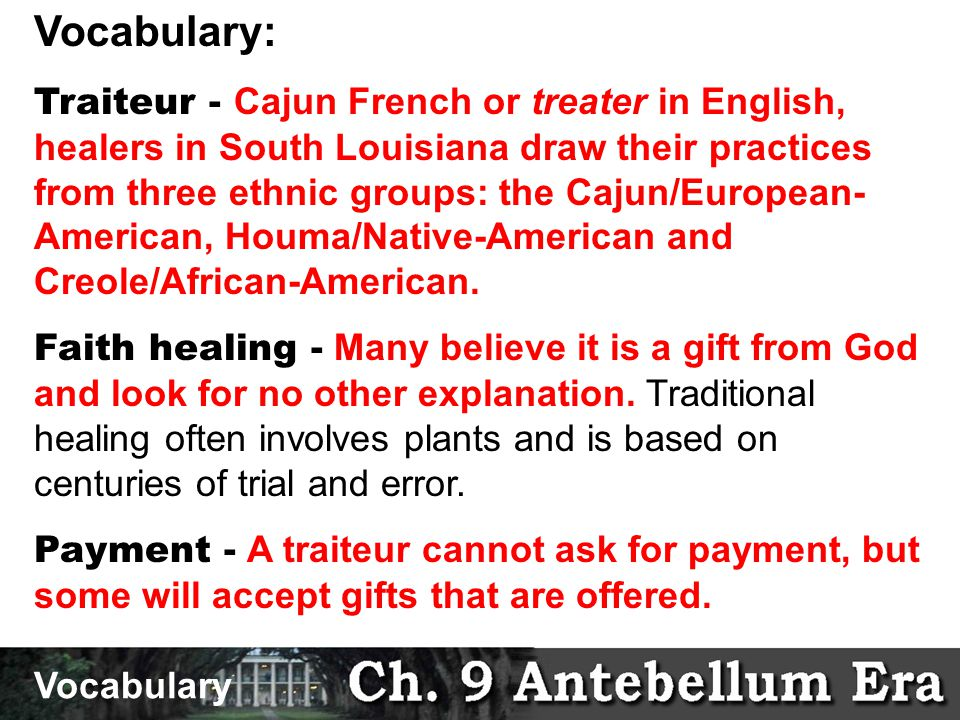 Vocabulary: Traiteur - Cajun French or treater in English, healers in South Louisiana draw their practices from three ethnic groups: the Cajun/European- American, Houma/Native-American and Creole/African-American.