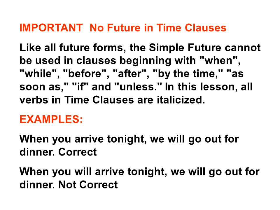 IMPORTANT No Future in Time Clauses Like all future forms, the Simple Future cannot be used in clauses beginning with when , while , before , after , by the time, as soon as, if and unless. In this lesson, all verbs in Time Clauses are italicized.