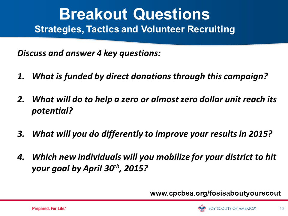 10 Breakout Questions Strategies, Tactics and Volunteer Recruiting www.cpcbsa.org/fosisaboutyourscout Discuss and answer 4 key questions: 1.What is fu