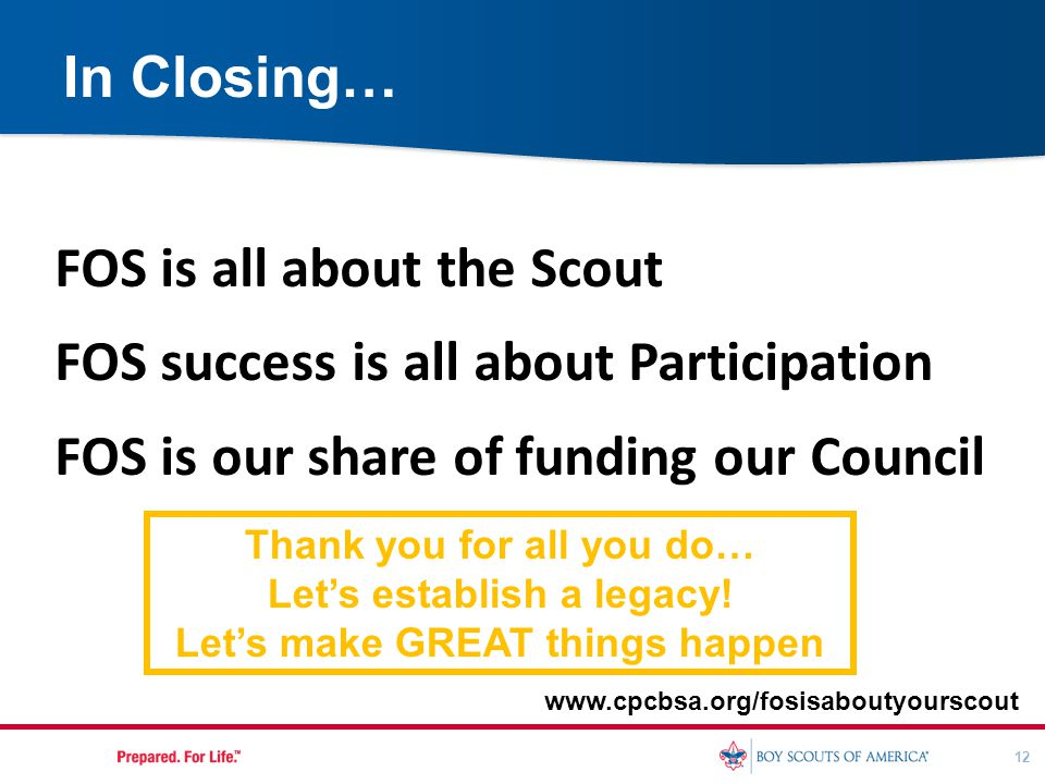 12 In Closing… www.cpcbsa.org/fosisaboutyourscout Thank you for all you do… Let's establish a legacy! Let's make GREAT things happen FOS is all about