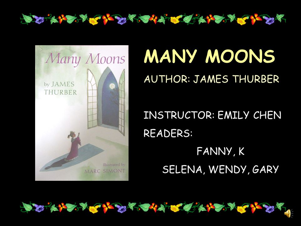 MANY MOONS AUTHOR: JAMES THURBER INSTRUCTOR: EMILY CHEN READERS: FANNY, K SELENA, WENDY, GARY