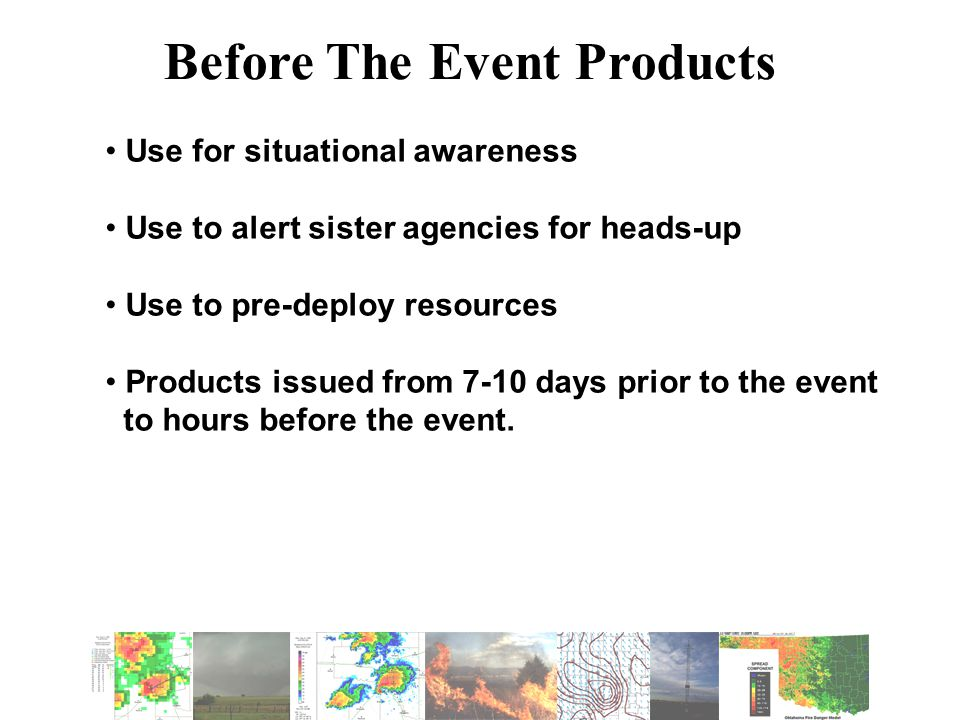 Before The Event Products Use for situational awareness Use to alert sister agencies for heads-up Use to pre-deploy resources Products issued from 7-10 days prior to the event to hours before the event.