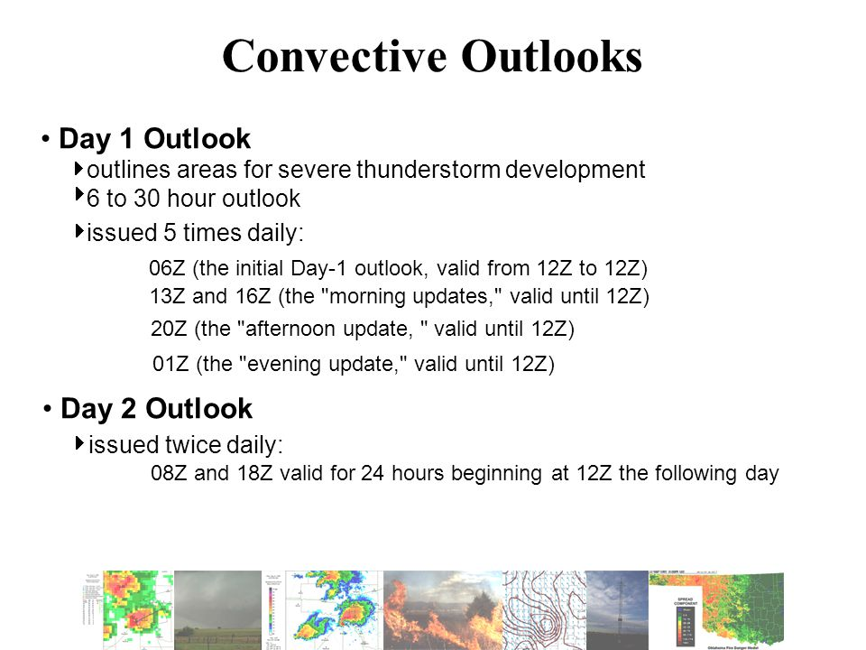 Day 1 Outlook outlines areas for severe thunderstorm development 6 to 30 hour outlook issued 5 times daily: 06Z (the initial Day-1 outlook, valid from 12Z to 12Z) 13Z and 16Z (the morning updates, valid until 12Z) 20Z (the afternoon update, valid until 12Z) 01Z (the evening update, valid until 12Z) Convective Outlooks    Day 2 Outlook issued twice daily: 08Z and 18Z valid for 24 hours beginning at 12Z the following day 