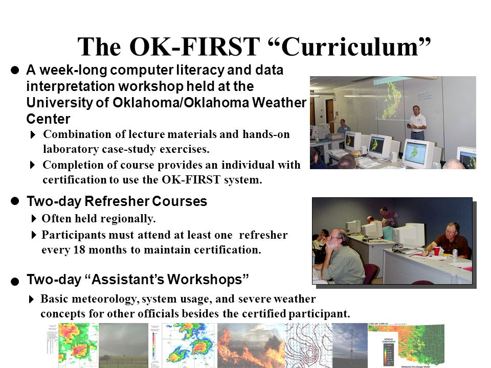 The OK-FIRST Curriculum A week-long computer literacy and data interpretation workshop held at the University of Oklahoma/Oklahoma Weather Center Two-day Assistant's Workshops Two-day Refresher Courses Combination of lecture materials and hands-on laboratory case-study exercises.