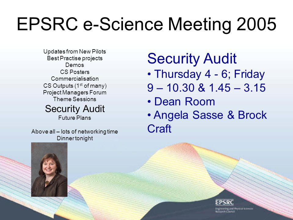 EPSRC e-Science Meeting 2005 Updates from New Pilots Best Practise projects Demos CS Posters Commercialisation CS Outputs (1 st of many) Project Managers Forum Theme Sessions Security Audit Future Plans Above all – lots of networking time Dinner tonight Security Audit Thursday 4 - 6; Friday 9 – 10.30 & 1.45 – 3.15 Dean Room Angela Sasse & Brock Craft