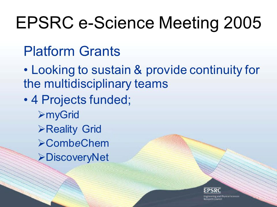 EPSRC e-Science Meeting 2005 Platform Grants Looking to sustain & provide continuity for the multidisciplinary teams 4 Projects funded;  myGrid  Reality Grid  CombeChem  DiscoveryNet