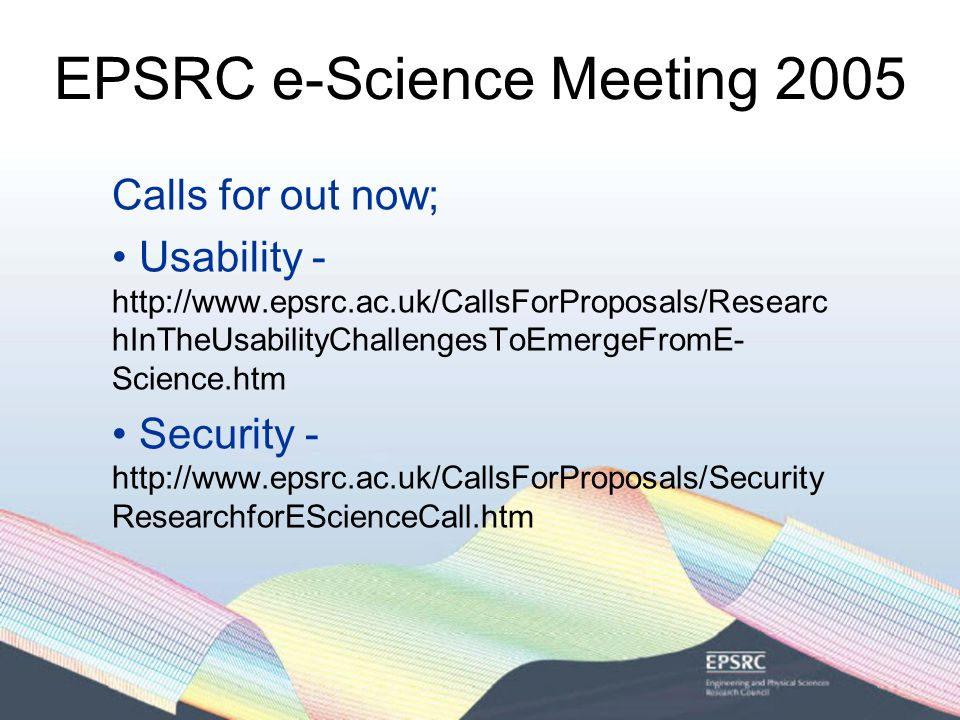 EPSRC e-Science Meeting 2005 Calls for out now; Usability - http://www.epsrc.ac.uk/CallsForProposals/Researc hInTheUsabilityChallengesToEmergeFromE- Science.htm Security - http://www.epsrc.ac.uk/CallsForProposals/Security ResearchforEScienceCall.htm