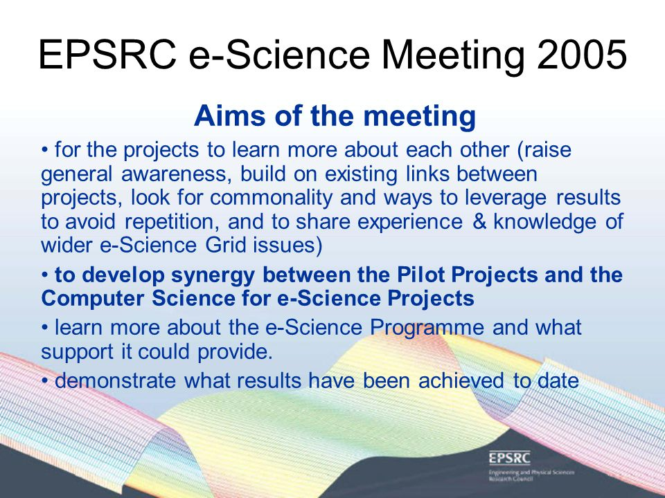 EPSRC e-Science Meeting 2005 Aims of the meeting for the projects to learn more about each other (raise general awareness, build on existing links between projects, look for commonality and ways to leverage results to avoid repetition, and to share experience & knowledge of wider e-Science Grid issues) to develop synergy between the Pilot Projects and the Computer Science for e-Science Projects learn more about the e-Science Programme and what support it could provide.