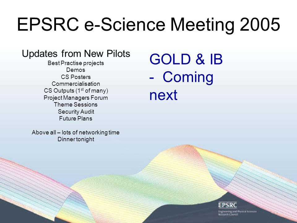 EPSRC e-Science Meeting 2005 Updates from New Pilots Best Practise projects Demos CS Posters Commercialisation CS Outputs (1 st of many) Project Managers Forum Theme Sessions Security Audit Future Plans Above all – lots of networking time Dinner tonight myTea- monica Schraefel Real-Time Text Mining – Moustafa Ghanem Complex In-Silico Experiments in Intergrative Biology - Damien MacRandal Rapid Prototyping Of Usable Grid Middleware - Peter Coveney Tomorrow 9 – 10.30