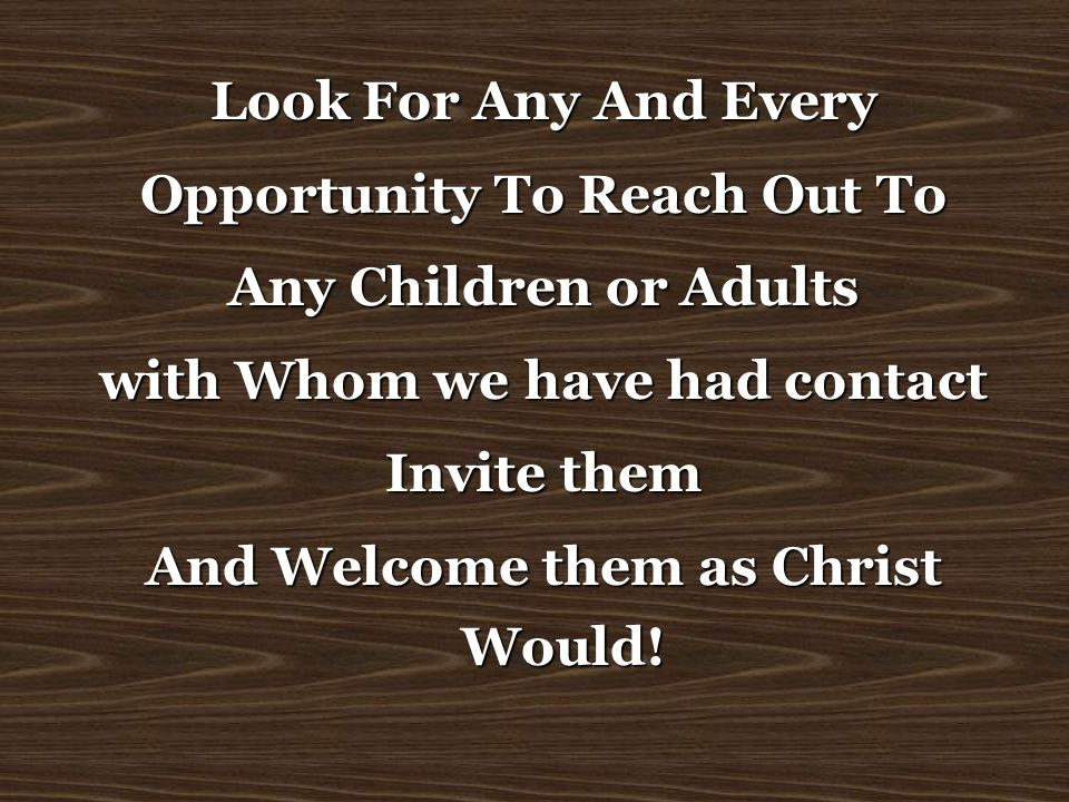Look For Any And Every Opportunity To Reach Out To Any Children or Adults with Whom we have had contact Invite them And Welcome them as Christ Would!