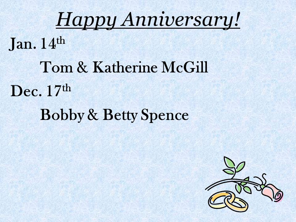 Happy Anniversary! Jan. 14 th Tom & Katherine McGill Dec. 17 th Bobby & Betty Spence