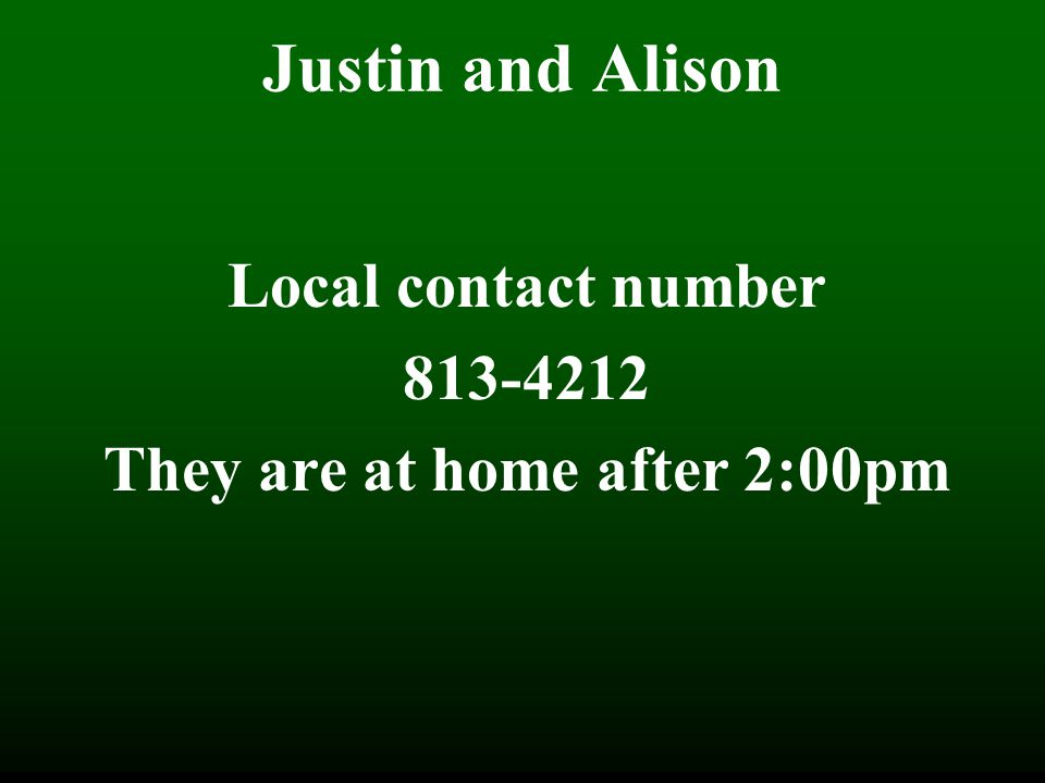 Justin and Alison Local contact number 813-4212 They are at home after 2:00pm