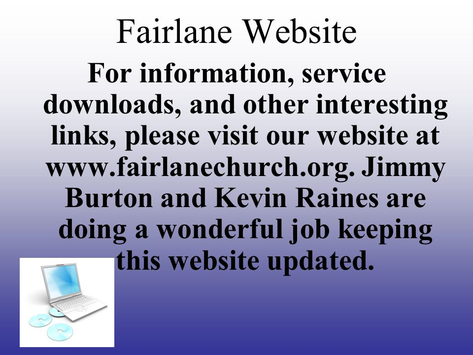 Fairlane Website For information, service downloads, and other interesting links, please visit our website at www.fairlanechurch.org.