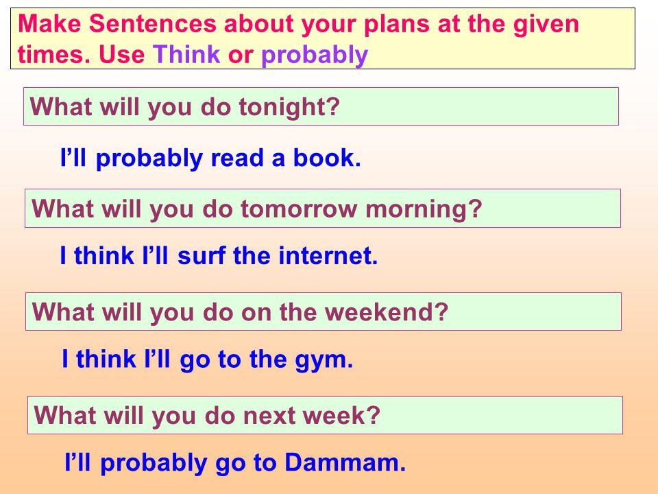 يفضل إستخدام Will إذا كان في الجملة كلمة think (أظن) أو probably(من المحتمل). فإذا سألك أحد عما ستفعل في المستقبل ولم تكن متأكدا تماما فإنك تقول: Thin