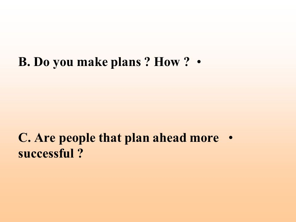 B. Do you make plans ? How ? C. Are people that plan ahead more successful ?