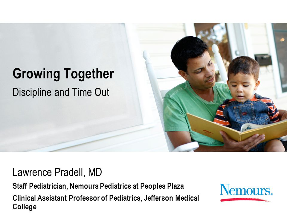 Growing Together Lawrence Pradell, MD Staff Pediatrician, Nemours Pediatrics at Peoples Plaza Clinical Assistant Professor of Pediatrics, Jefferson Medical College Discipline and Time Out