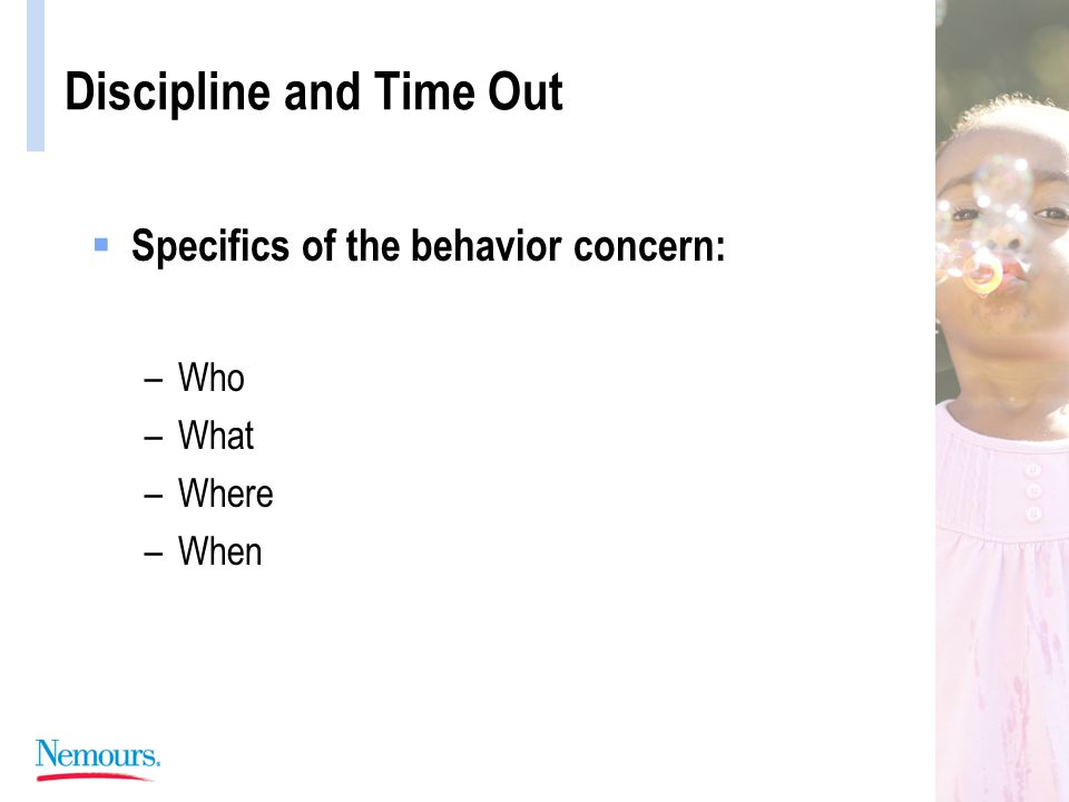Discipline and Time Out  Specifics of the behavior concern: –Who –What –Where –When
