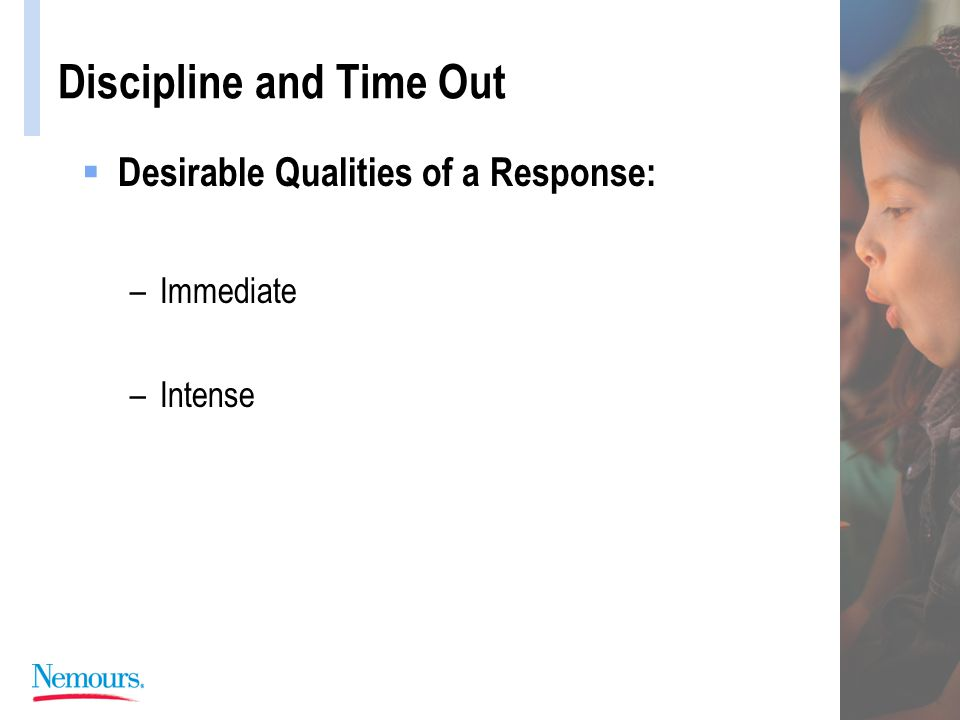 Discipline and Time Out  Desirable Qualities of a Response: –Immediate –Intense