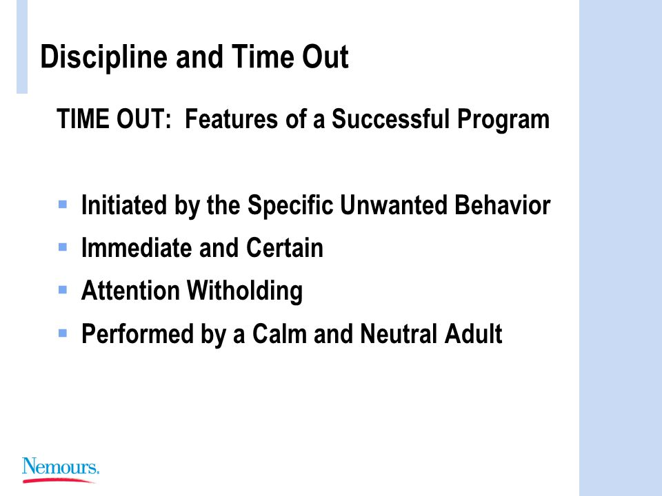 Discipline and Time Out TIME OUT: Features of a Successful Program  Initiated by the Specific Unwanted Behavior  Immediate and Certain  Attention Witholding  Performed by a Calm and Neutral Adult