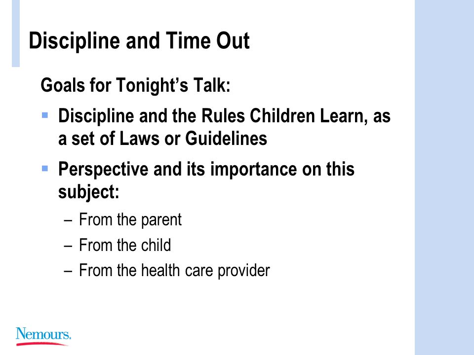 Goals for Tonight's Talk:  Discipline and the Rules Children Learn, as a set of Laws or Guidelines  Perspective and its importance on this subject: –From the parent –From the child –From the health care provider