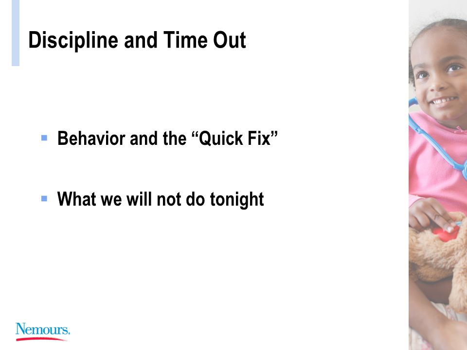 Discipline and Time Out TIME OUT: Features of a Successful Program  Initiated by the Specific Unwanted Behavior  Immediate and Certain  Attention Witholding  Performed by a Calm and Neutral Adult