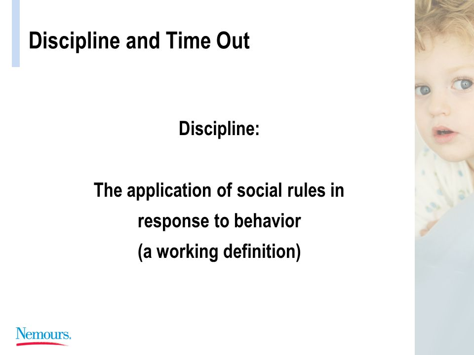 Discipline and Time Out Discipline: The application of social rules in response to behavior (a working definition)