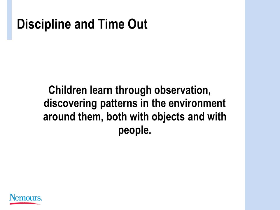Discipline and Time Out Children learn through observation, discovering patterns in the environment around them, both with objects and with people.