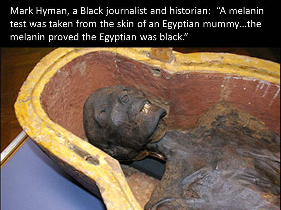 "Mark Hyman, a Black journalist and historian: ""A melanin test was taken from the skin of an Egyptian mummy…the melanin proved the Egyptian was black."""