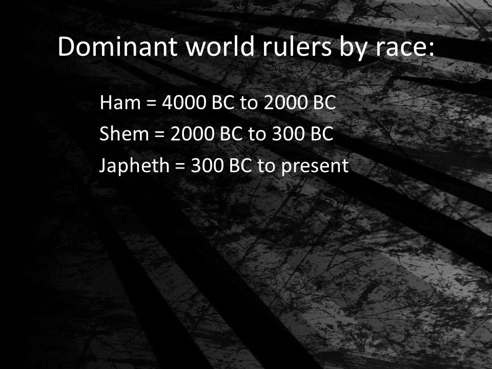 Dominant world rulers by race: Ham = 4000 BC to 2000 BC Shem = 2000 BC to 300 BC Japheth = 300 BC to present