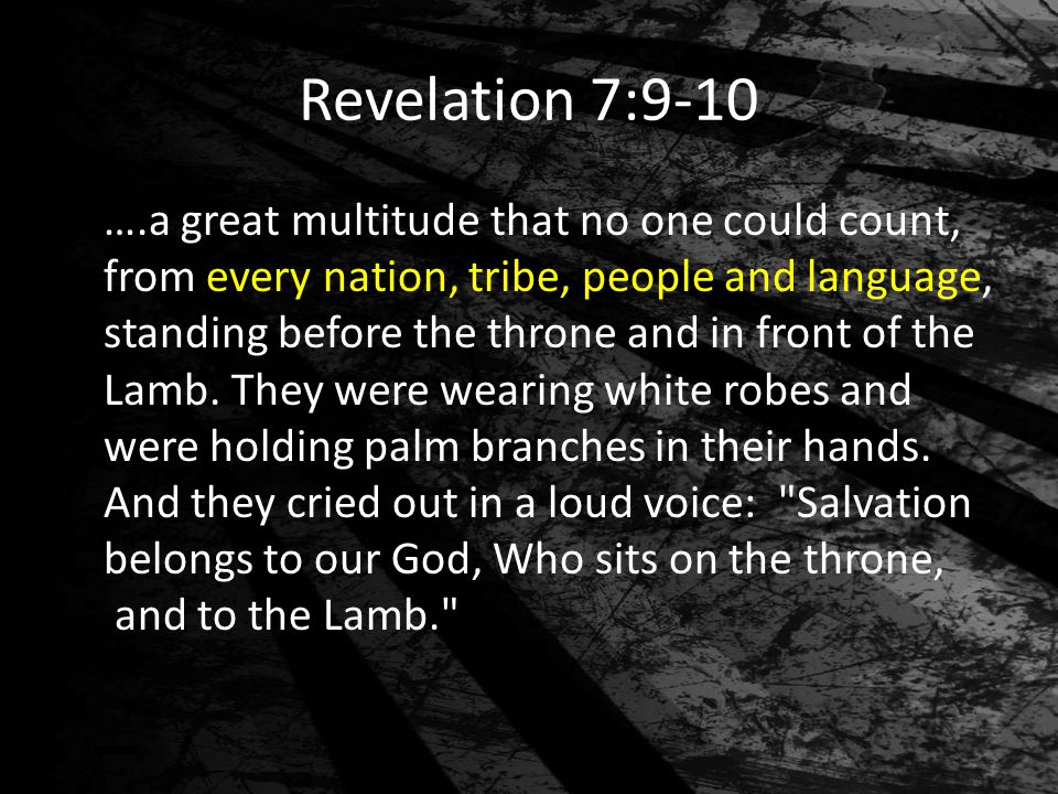 Revelation 7:9-10 ….a great multitude that no one could count, from every nation, tribe, people and language, standing before the throne and in front