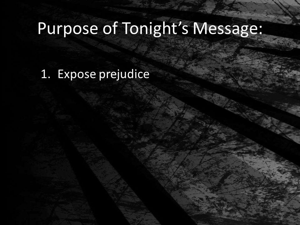 Purpose of Tonight's Message: 1.Expose prejudice
