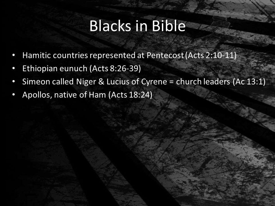 Blacks in Bible Hamitic countries represented at Pentecost (Acts 2:10-11) Ethiopian eunuch (Acts 8:26-39) Simeon called Niger & Lucius of Cyrene = chu