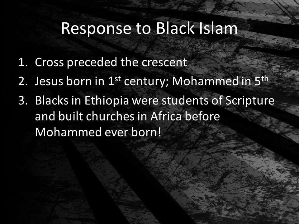 Response to Black Islam 1.Cross preceded the crescent 2.Jesus born in 1 st century; Mohammed in 5 th 3.Blacks in Ethiopia were students of Scripture a