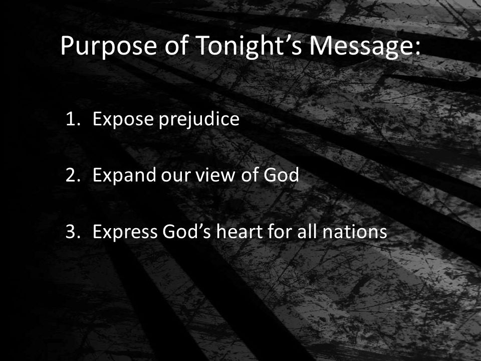 Purpose of Tonight's Message: 1.Expose prejudice 2.Expand our view of God 3.Express God's heart for all nations