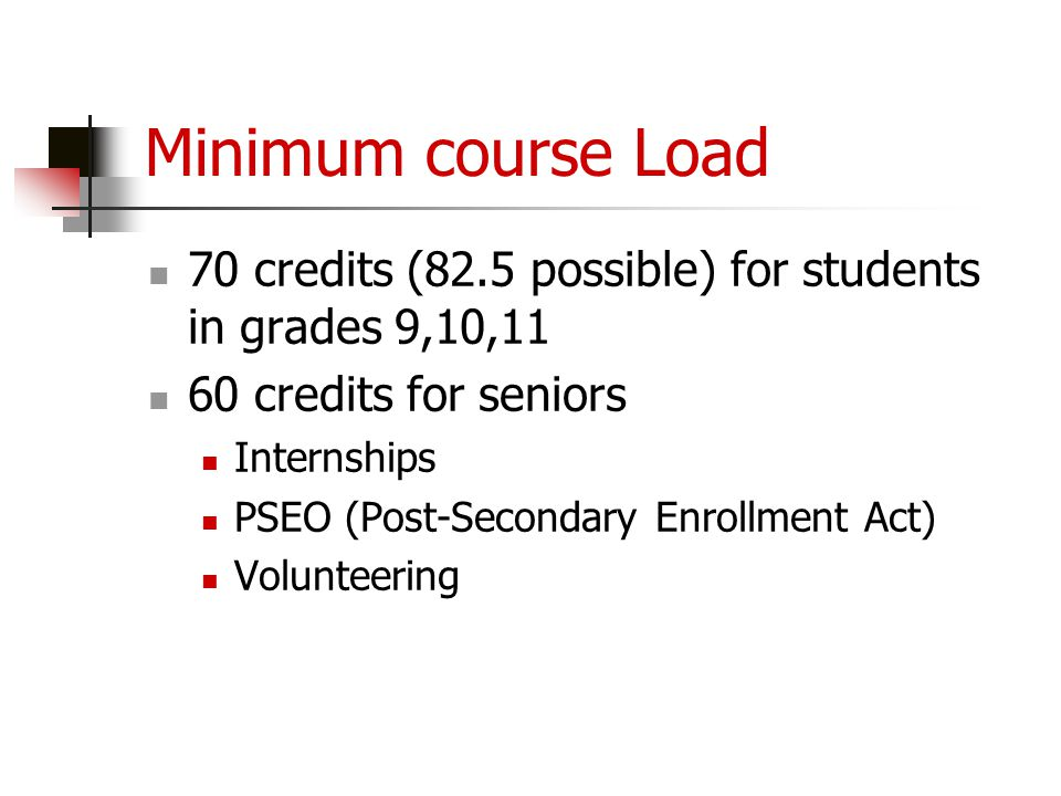 Minimum course Load 70 credits (82.5 possible) for students in grades 9,10,11 60 credits for seniors Internships PSEO (Post-Secondary Enrollment Act)