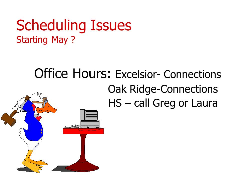 Scheduling Issues Starting May ? Office Hours: Excelsior- Connections Oak Ridge-Connections HS – call Greg or Laura