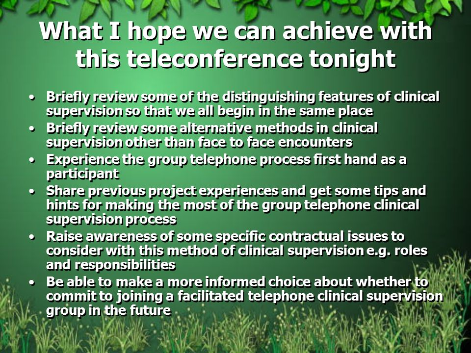 What I hope we can achieve with this teleconference tonight Briefly review some of the distinguishing features of clinical supervision so that we all begin in the same place Briefly review some alternative methods in clinical supervision other than face to face encounters Experience the group telephone process first hand as a participant Share previous project experiences and get some tips and hints for making the most of the group telephone clinical supervision process Raise awareness of some specific contractual issues to consider with this method of clinical supervision e.g.