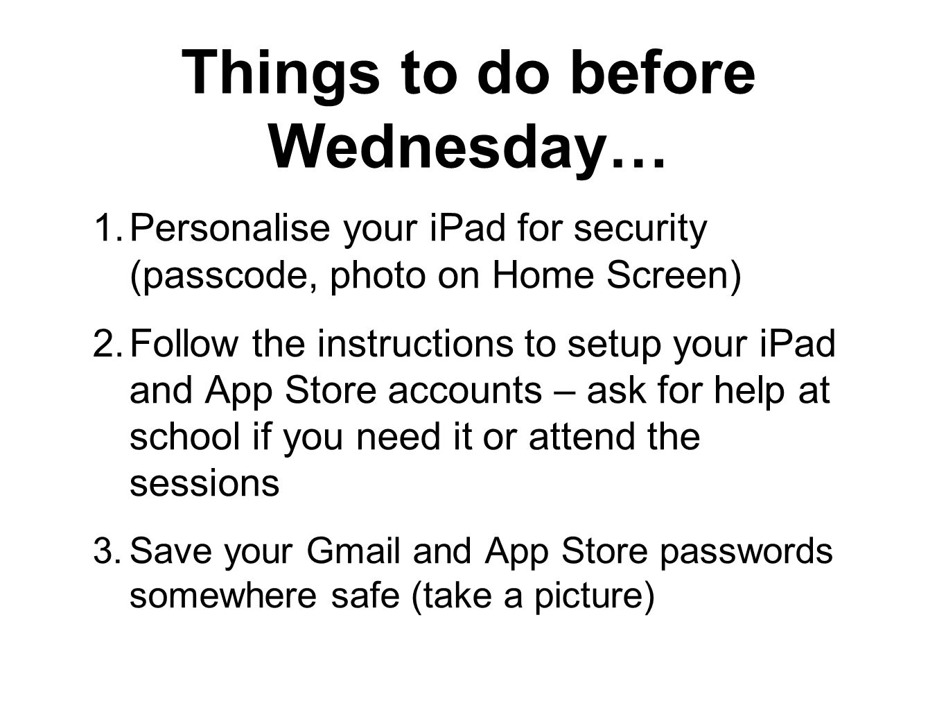 Things to do before Wednesday… 1.Personalise your iPad for security (passcode, photo on Home Screen) 2.Follow the instructions to setup your iPad and App Store accounts – ask for help at school if you need it or attend the sessions 3.Save your Gmail and App Store passwords somewhere safe (take a picture)