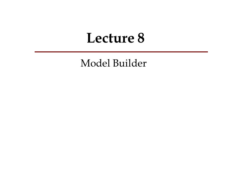 Lecture 8 What is a model.What is ModelBuilder. Why use a model.