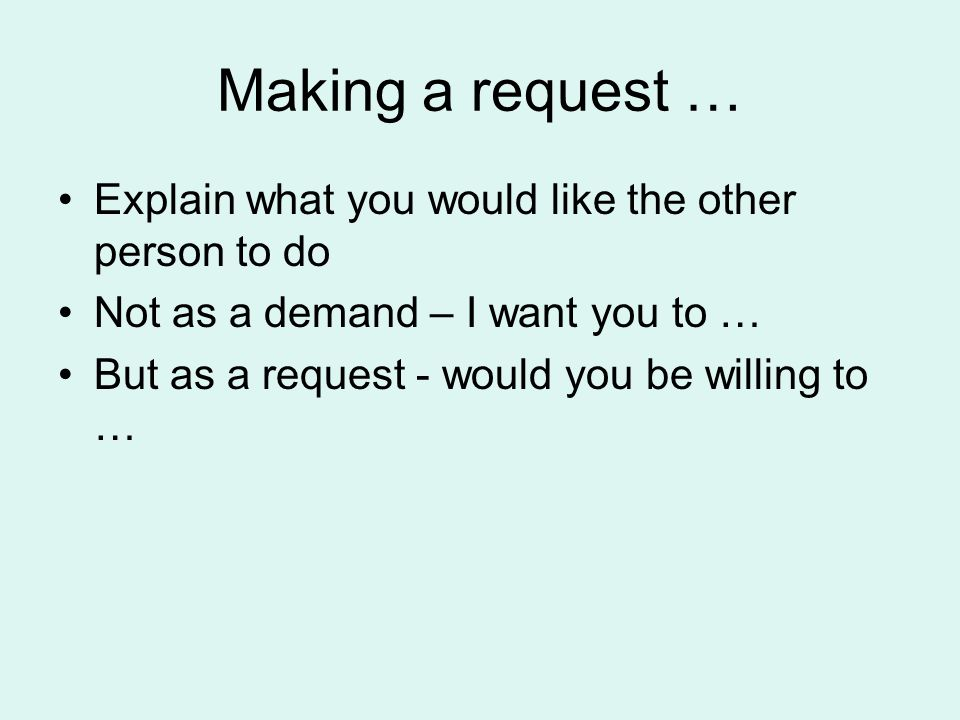 Making a request … Explain what you would like the other person to do Not as a demand – I want you to … But as a request - would you be willing to …