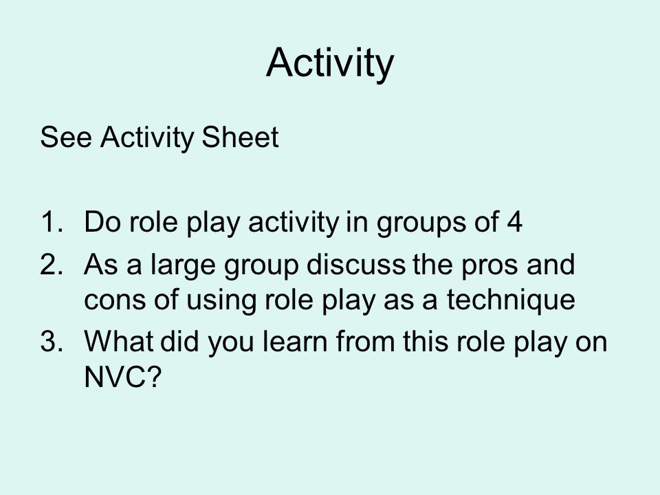Activity See Activity Sheet 1.Do role play activity in groups of 4 2.As a large group discuss the pros and cons of using role play as a technique 3.Wh