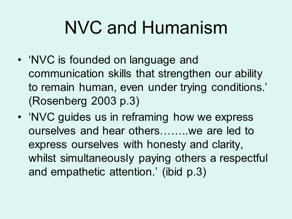 NVC and Humanism 'NVC is founded on language and communication skills that strengthen our ability to remain human, even under trying conditions.' (Rosenberg 2003 p.3) 'NVC guides us in reframing how we express ourselves and hear others……..we are led to express ourselves with honesty and clarity, whilst simultaneously paying others a respectful and empathetic attention.' (ibid p.3)