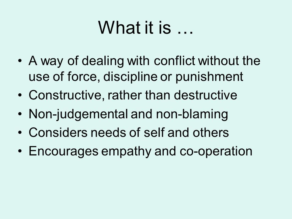 What it is … A way of dealing with conflict without the use of force, discipline or punishment Constructive, rather than destructive Non-judgemental and non-blaming Considers needs of self and others Encourages empathy and co-operation