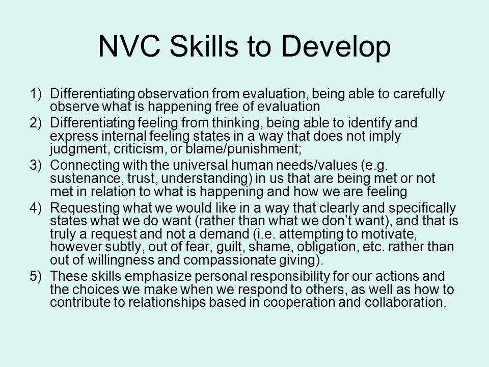 NVC Skills to Develop 1)Differentiating observation from evaluation, being able to carefully observe what is happening free of evaluation 2)Differentiating feeling from thinking, being able to identify and express internal feeling states in a way that does not imply judgment, criticism, or blame/punishment; 3)Connecting with the universal human needs/values (e.g.