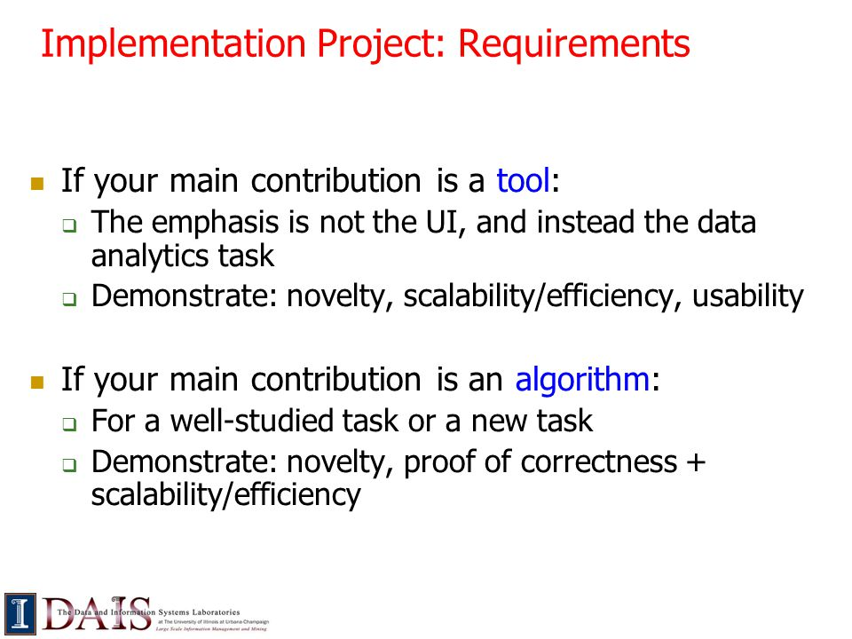 Implementation Project: Requirements If your main contribution is a tool:  The emphasis is not the UI, and instead the data analytics task  Demonstrate: novelty, scalability/efficiency, usability If your main contribution is an algorithm:  For a well-studied task or a new task  Demonstrate: novelty, proof of correctness + scalability/efficiency