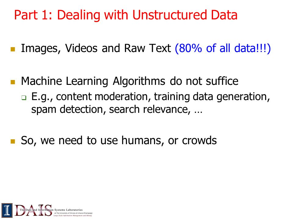 Part 1: Dealing with Unstructured Data Images, Videos and Raw Text (80% of all data!!!) Machine Learning Algorithms do not suffice  E.g., content moderation, training data generation, spam detection, search relevance, … So, we need to use humans, or crowds
