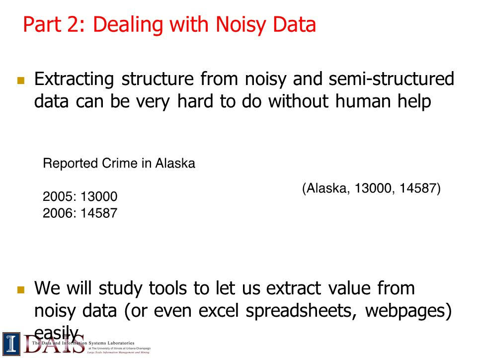 Part 2: Dealing with Noisy Data Extracting structure from noisy and semi-structured data can be very hard to do without human help We will study tools to let us extract value from noisy data (or even excel spreadsheets, webpages) easily