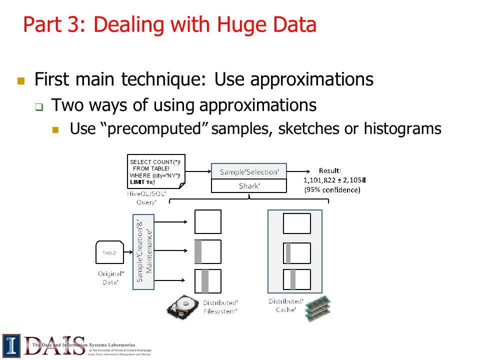 Part 3: Dealing with Huge Data First main technique: Use approximations  Two ways of using approximations Use precomputed samples, sketches or histograms