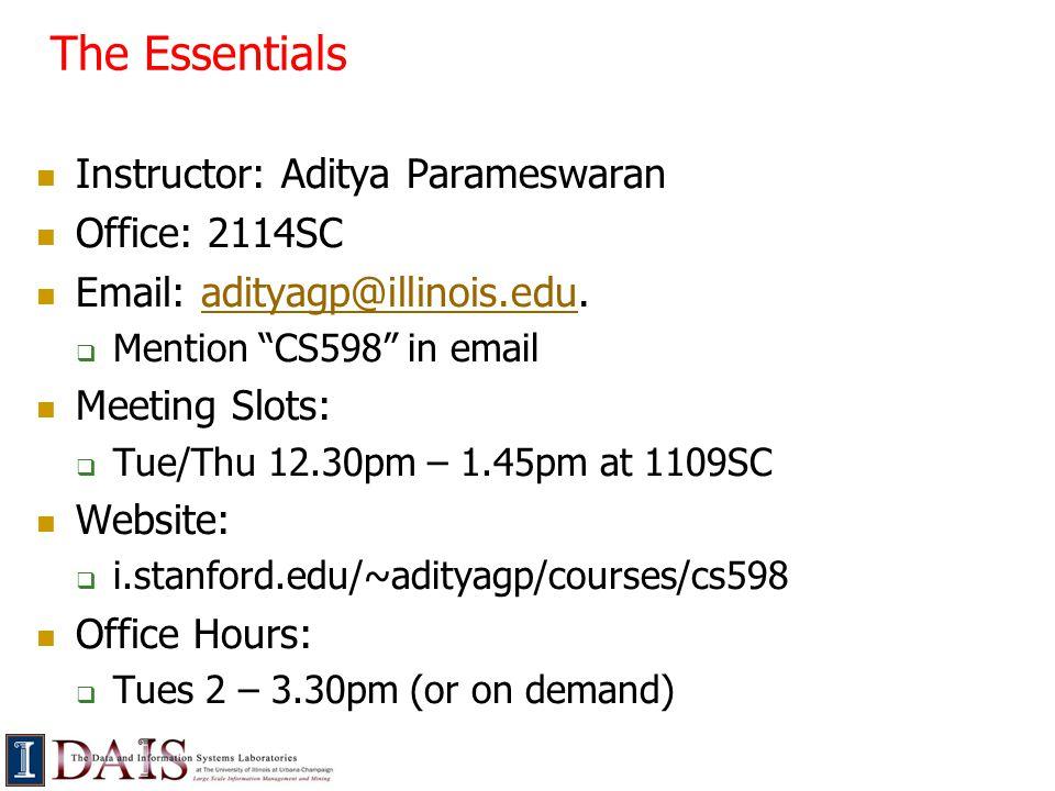 The Essentials Instructor: Aditya Parameswaran Office: 2114SC Email: adityagp@illinois.edu.adityagp@illinois.edu  Mention CS598 in email Meeting Slots:  Tue/Thu 12.30pm – 1.45pm at 1109SC Website:  i.stanford.edu/~adityagp/courses/cs598 Office Hours:  Tues 2 – 3.30pm (or on demand)