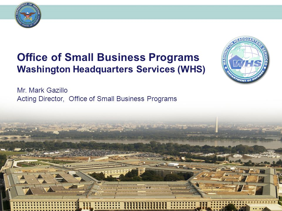 Office of Small Business Programs Washington Headquarters Services (WHS) Mr. Mark Gazillo Acting Director, Office of Small Business Programs